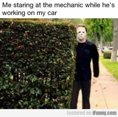 Me staring at the mechanic while he's working...
