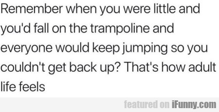 Remember when you were little and you'd fall...