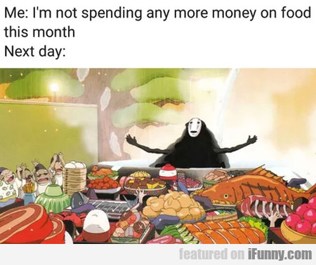 I'm not spending any more money on food...