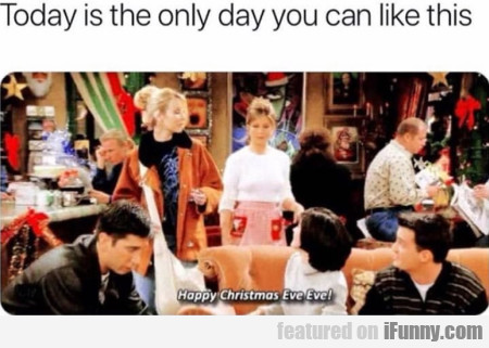 Today is the only day you can like this...