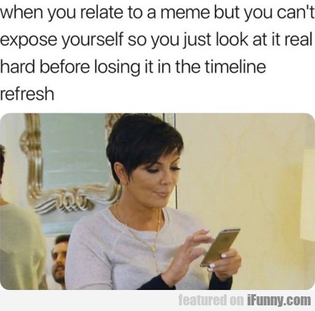 When you relate to a meme but you can't...
