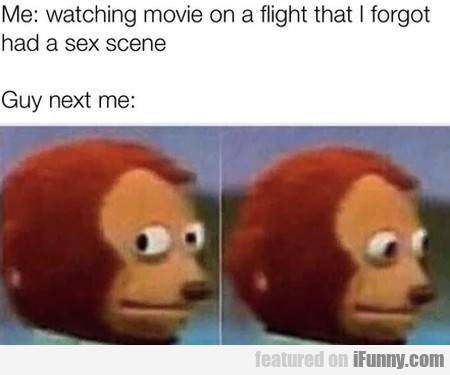 Me: Watching movie on a flight that I forgot...