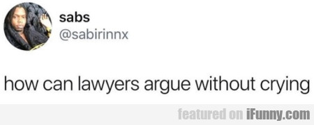 How can lawyers argue without crying...