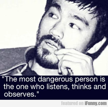 The Most Dangerous Person Is The One Who...