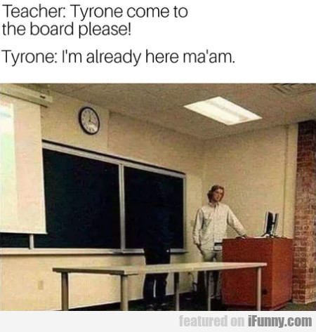Teacher - Tyrone Come To The Board Please!