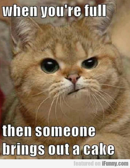 When You're Full Then Someone Brings Out...