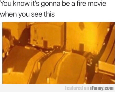 You know it's gonna be a fire movie when...