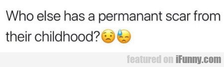 Who else has a permanant scar from their...