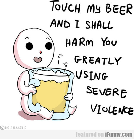 touch my beer and i shall harm you greatly...