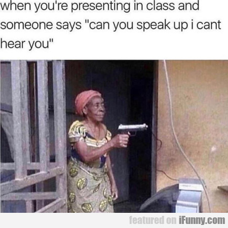 When you're presenting in class and someone...