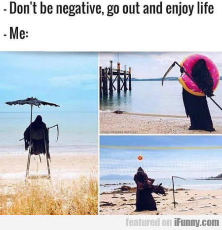Don't Be Negative, Go Out And Enjoy Life