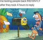 Me Texting People Back Instantly After They...