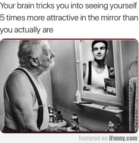 Your brain tricks you into seeing yourself...