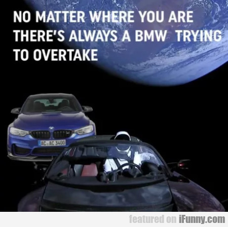 No Matter Where You Are There's Always A Bmw...
