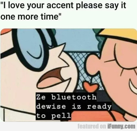 I Love Your Accent Please Say It One More Time...