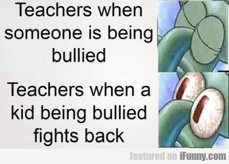 Teachers when someone is being bullied..