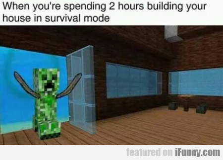 When you're spending 2 hours building your house..