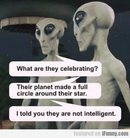 What Are They Celebrating - Their Planet Made A...