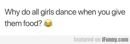 Why do all girls dance when you give them food?