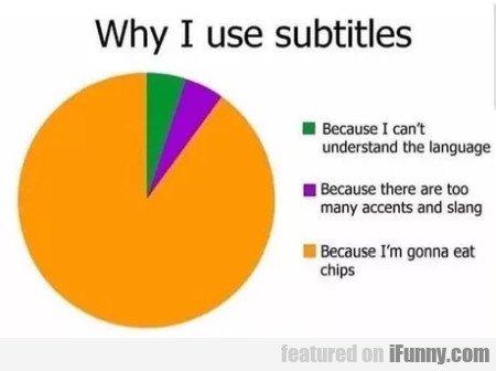 Why I use subtitles - Because I can't understand..