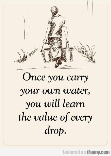 Once You Carry Your Own Water You Will Learn The..