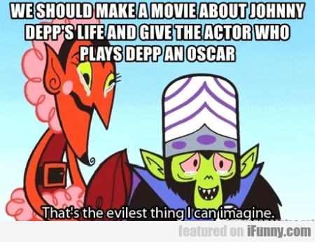 We Should Make A Movie About Johnny Depp's...