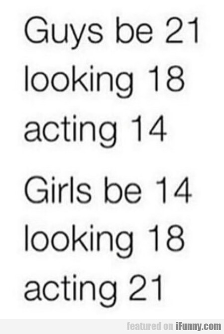 Guys be 31 - Looking 18 - Acting 14