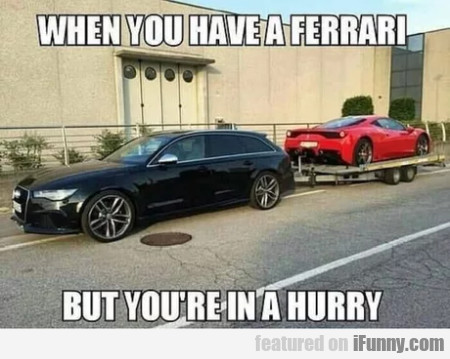 When You Have A Ferrari But You're In A Hurry