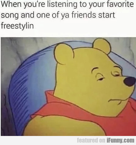 When You're Listening To Your Favorite Song And...