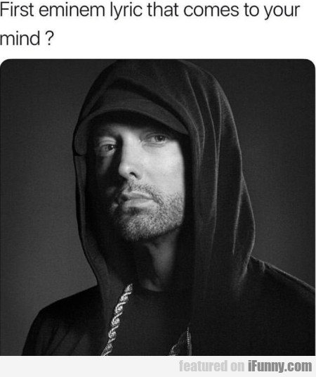 First eminem lyric that comes to your mind...