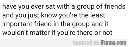 Have You Ever Sat With A Group Of Friends...