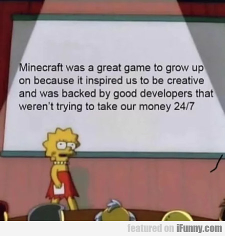 Minecraft Was A Great Game To Grow Up On Because..