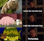 I Prefer The Real Water Bear - I Said The...