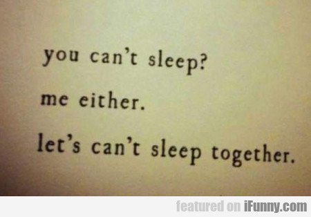 You Can't Sleep - Me Either - Let's Can't...