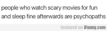 People who watch scary movies for fun and sleep...
