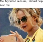 Me - My Friend Is Drunk, I Should Help...