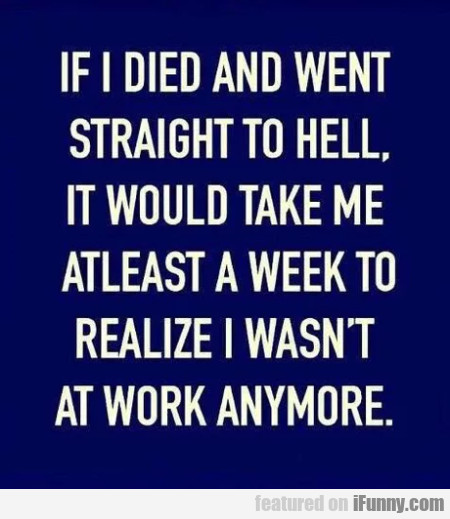 If I Died And Went Straight To Hell, It Would...