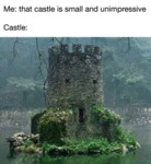 Me - That Castle Is Small And Unimpressive...