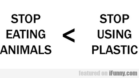 Stop eating animals - stop using plastic...