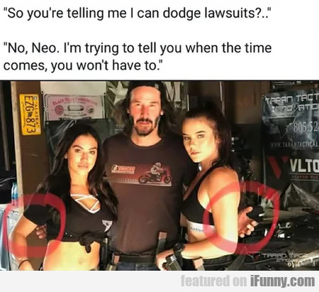So you're telling me I can dodge lawsuits...