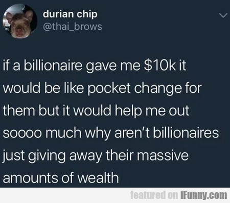 If a billionaire gave me $10k it would be like...