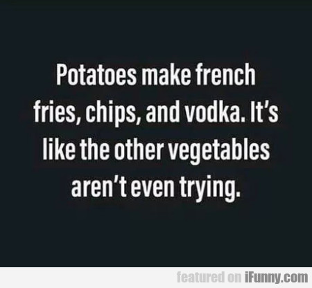 Potatoes make french fries, chips and vodka...
