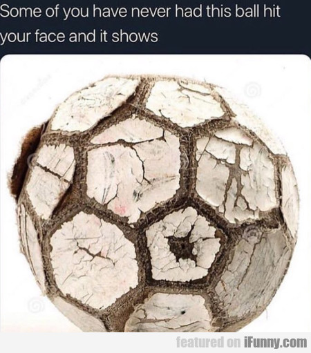 Some of you never had this ball hit your face...