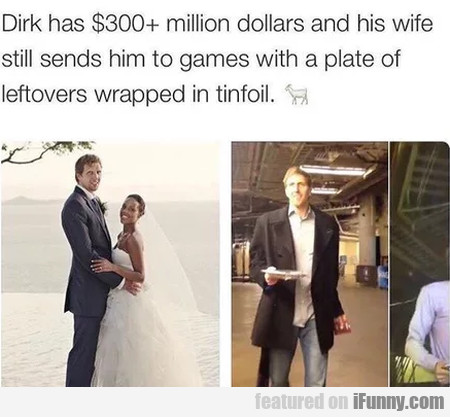 Dirk Has $300+ Million Dollars And His Wife...