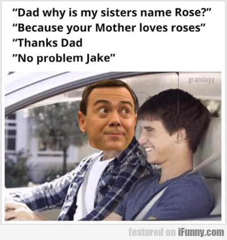 Dad why is my sisters name Rose - Because your...