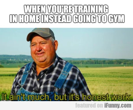 When You're Training In Home Instead Of Going...