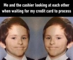 Me And The Cashier Looking At Each Other When...