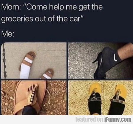 Mom - Come Help Me Get The Groceries Out Of The...
