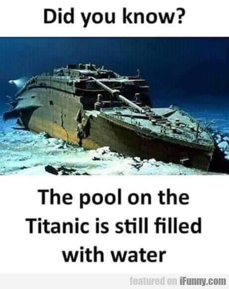 Did you know - The pool on Titanic is still...