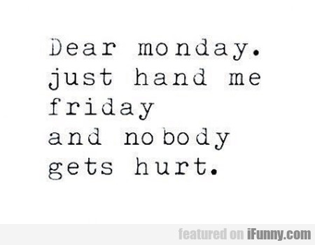Dear Monday. Just Hand Me Friday And...